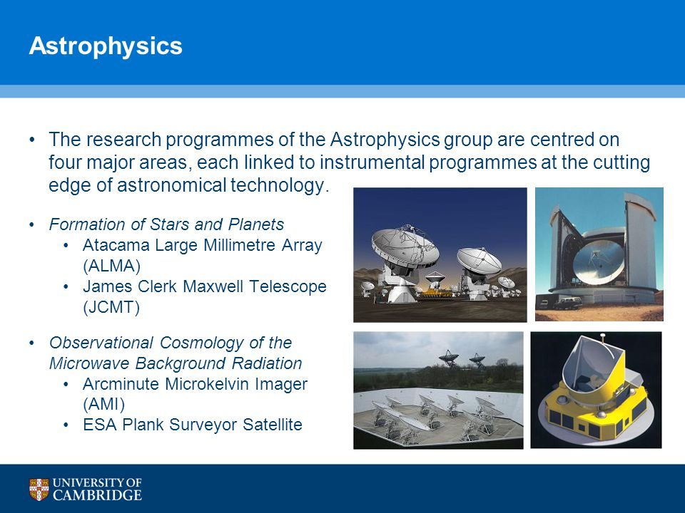 Astrophysics The research programmes of the Astrophysics group are centred on four major areas, each linked to instrumental programmes at the cutting edge of astronomical technology.