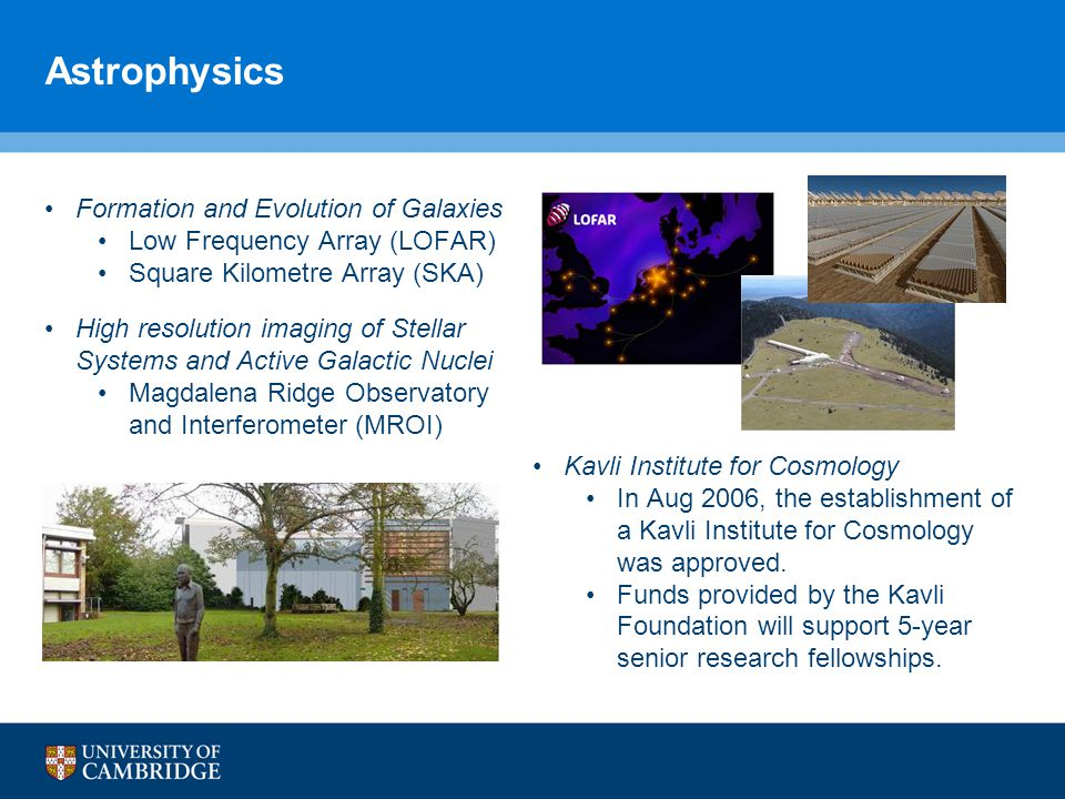 Astrophysics Formation and Evolution of Galaxies Low Frequency Array (LOFAR) Square Kilometre Array (SKA) High resolution imaging of Stellar Systems and Active Galactic Nuclei Magdalena Ridge Observatory and Interferometer (MROI) Kavli Institute for Cosmology In Aug 2006, the establishment of a Kavli Institute for Cosmology was approved.