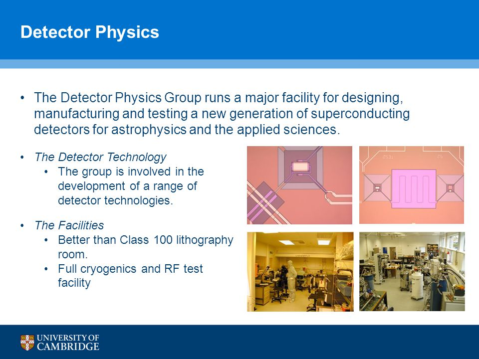 Detector Physics The Detector Physics Group runs a major facility for designing, manufacturing and testing a new generation of superconducting detectors for astrophysics and the applied sciences.