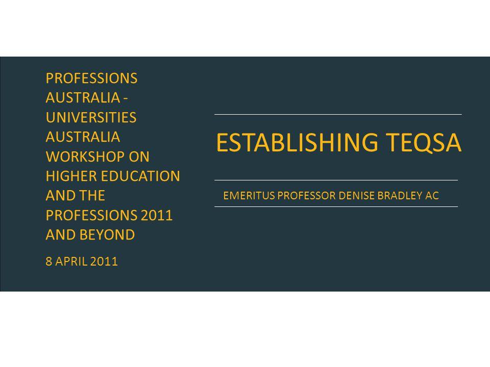 ESTABLISHING TEQSA EMERITUS PROFESSOR DENISE BRADLEY AC PROFESSIONS AUSTRALIA - UNIVERSITIES AUSTRALIA WORKSHOP ON HIGHER EDUCATION AND THE PROFESSION