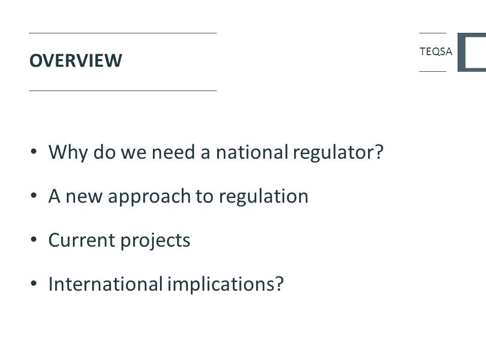 OVERVIEW Why do we need a national regulator? A new approach to regulation Current projects International implications? TEQSA