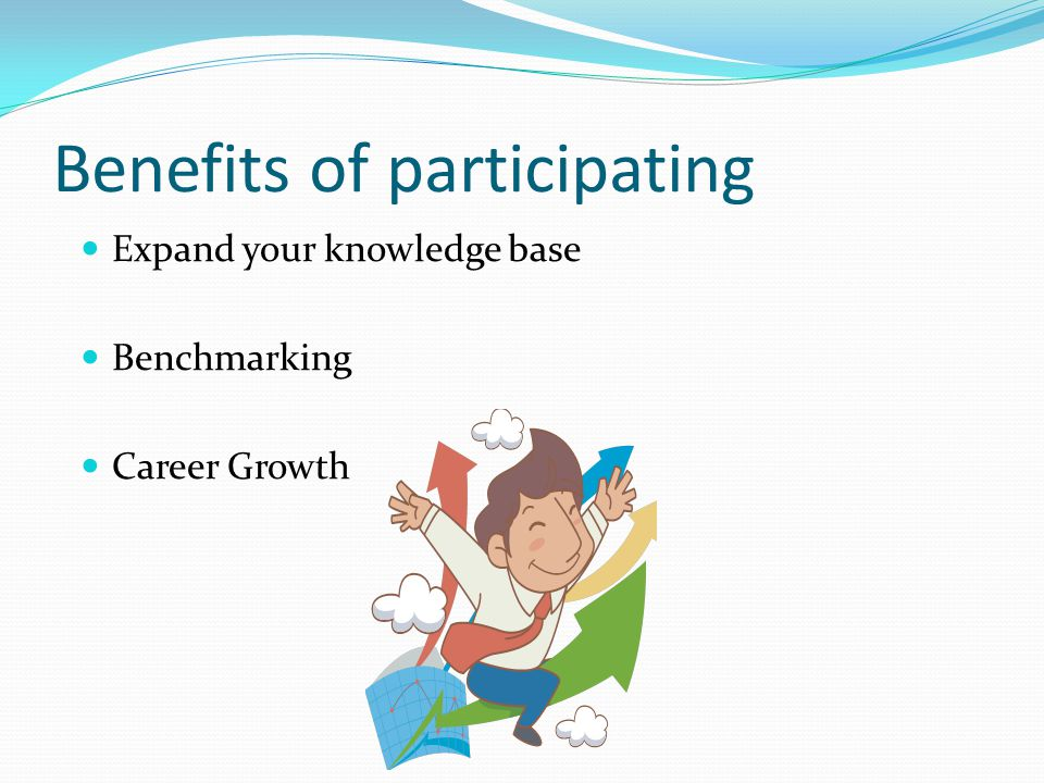 Benefits of participating Expand your knowledge base Benchmarking Career Growth