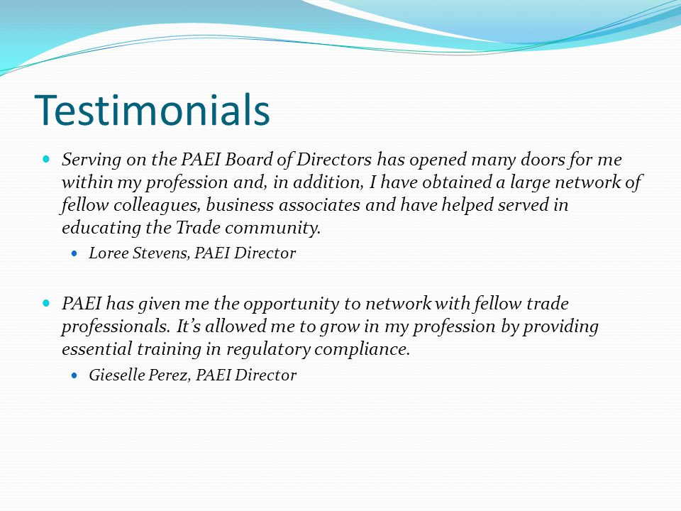 Testimonials Serving on the PAEI Board of Directors has opened many doors for me within my profession and, in addition, I have obtained a large networ