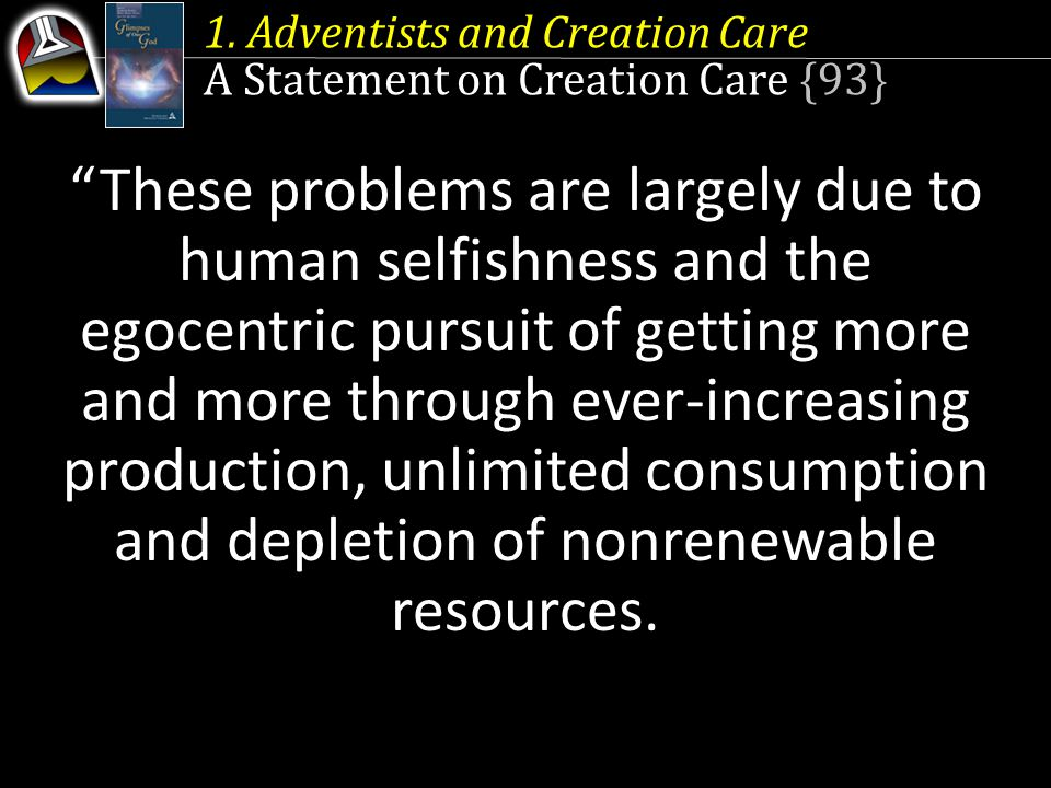 """1. Adventists and Creation Care A Statement on Creation Care {93} """"These problems are largely due to human selfishness and the egocentric pursuit of g"""
