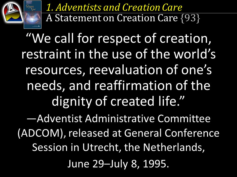 """1. Adventists and Creation Care A Statement on Creation Care {93} """"We call for respect of creation, restraint in the use of the world's resources, ree"""