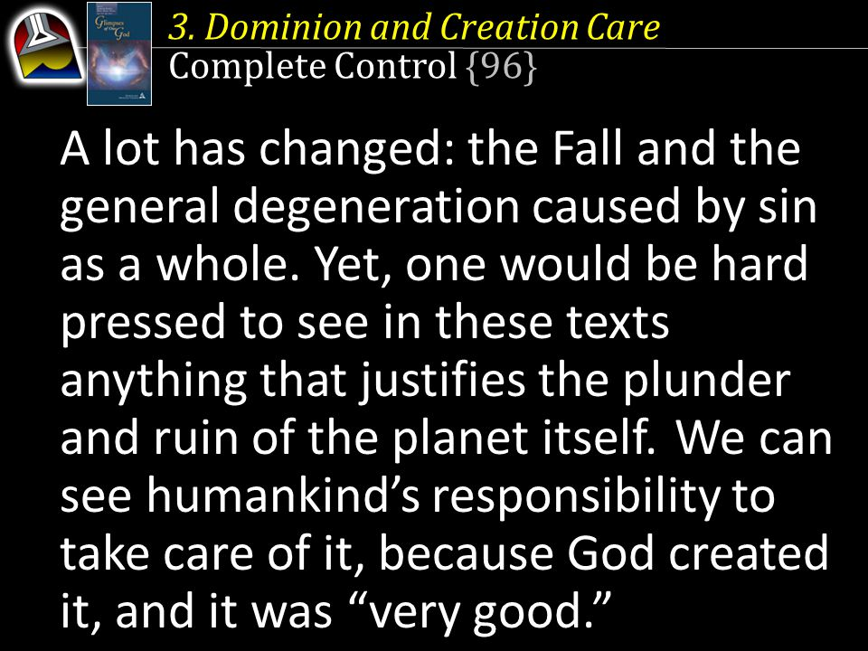3. Dominion and Creation Care Complete Control {96} A lot has changed: the Fall and the general degeneration caused by sin as a whole. Yet, one would