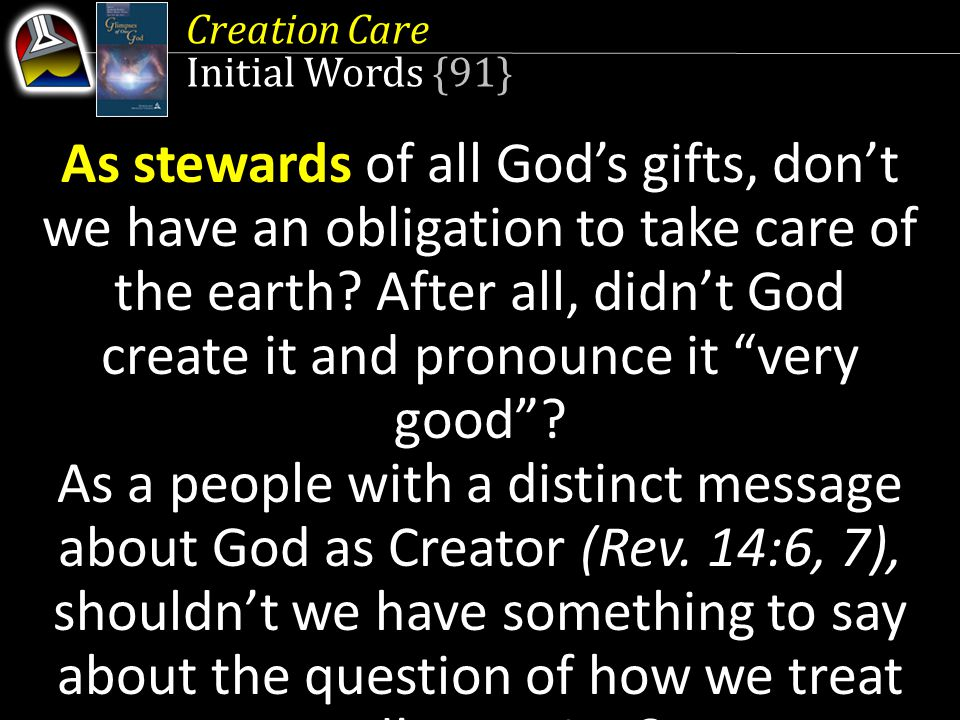 Creation Care Initial Words {91} God's stewards As stewards of all God's gifts, don't we have an obligation to take care of the earth.
