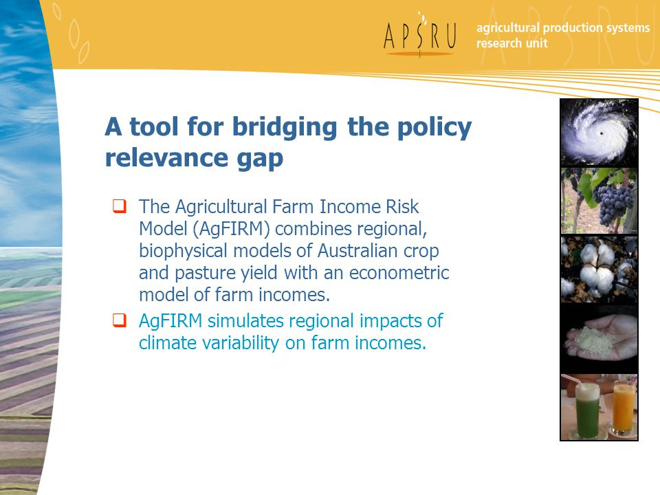 A tool for bridging the policy relevance gap  The Agricultural Farm Income Risk Model (AgFIRM) combines regional, biophysical models of Australian crop and pasture yield with an econometric model of farm incomes.