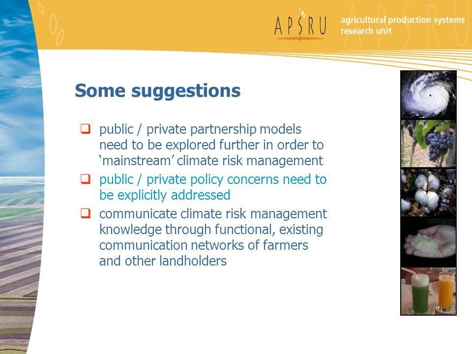 Some suggestions  public / private partnership models need to be explored further in order to 'mainstream' climate risk management  public / private policy concerns need to be explicitly addressed  communicate climate risk management knowledge through functional, existing communication networks of farmers and other landholders