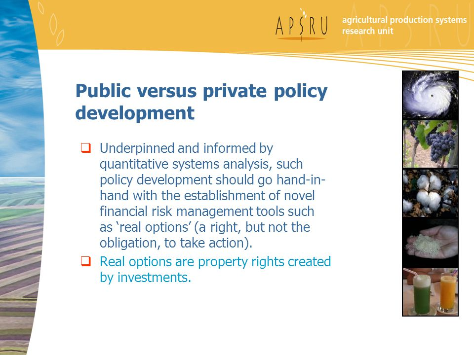 Public versus private policy development  Underpinned and informed by quantitative systems analysis, such policy development should go hand-in- hand with the establishment of novel financial risk management tools such as 'real options' (a right, but not the obligation, to take action).