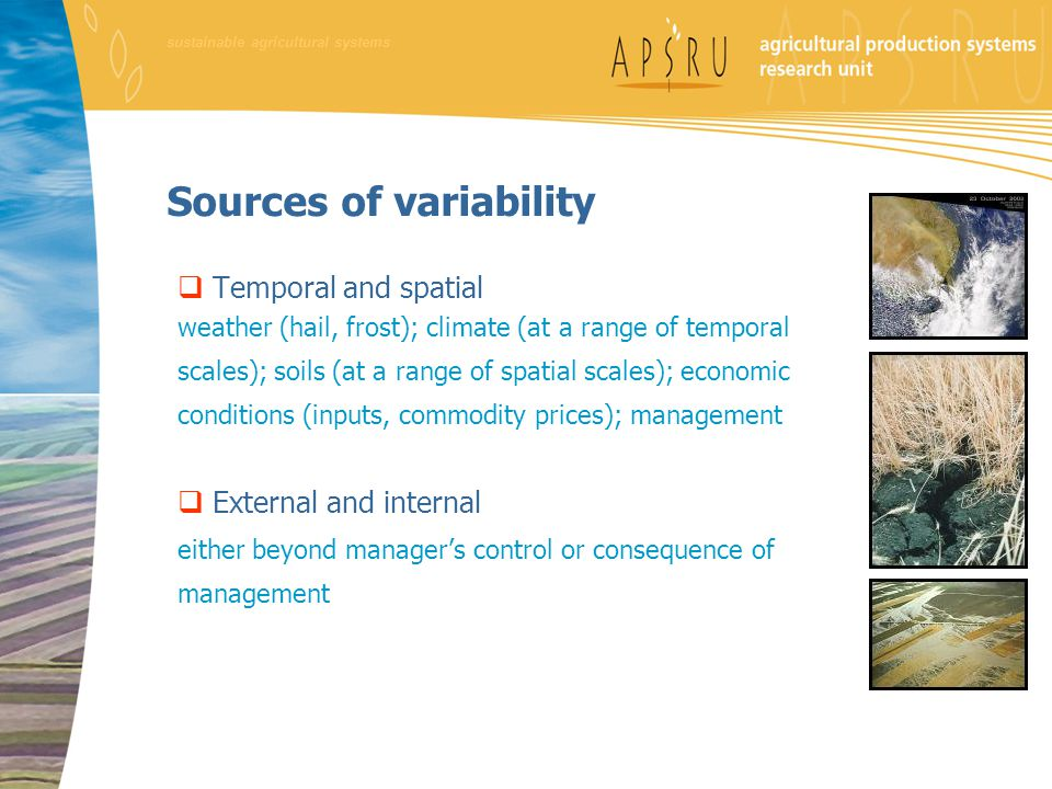sustainable agricultural systems Sources of variability  Temporal and spatial weather (hail, frost); climate (at a range of temporal scales); soils (at a range of spatial scales); economic conditions (inputs, commodity prices); management  External and internal either beyond manager's control or consequence of management