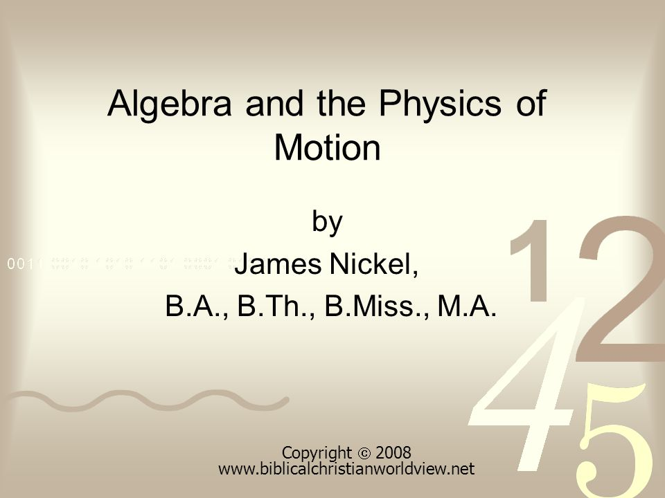 Algebra and the Physics of Motion by James Nickel, B.A., B.Th., B.Miss., M.A. Copyright  2008 www.biblicalchristianworldview.net