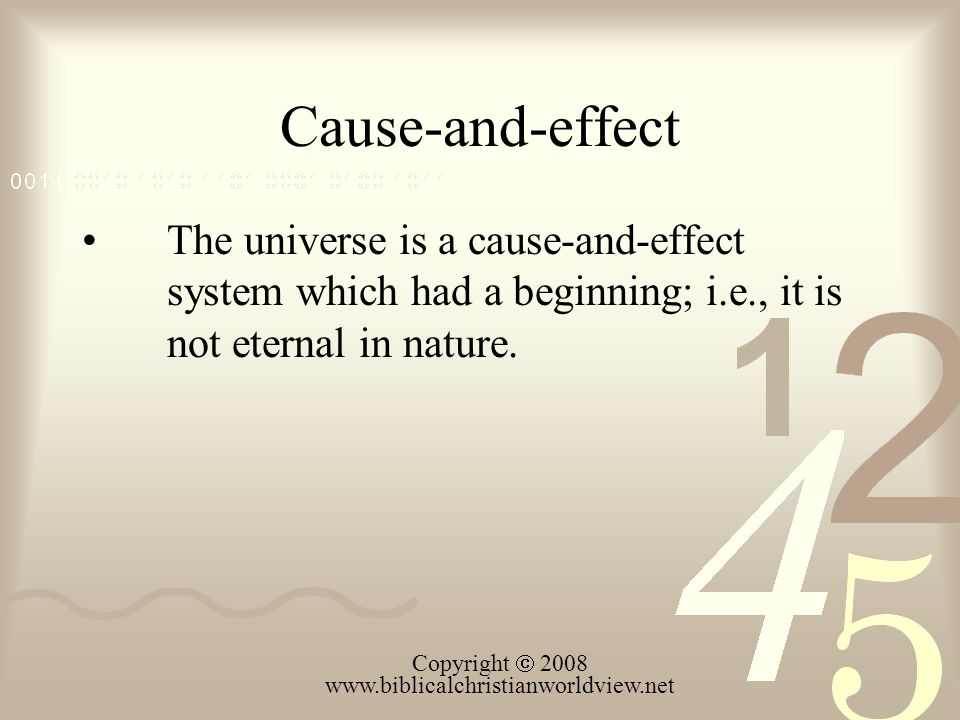 Cause-and-effect The universe is a cause-and-effect system which had a beginning; i.e., it is not eternal in nature. Copyright  2008 www.biblicalchri