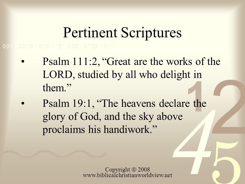 "Pertinent Scriptures Psalm 111:2, ""Great are the works of the LORD, studied by all who delight in them."" Psalm 19:1, ""The heavens declare the glory of"