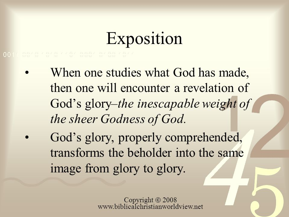 Exposition When one studies what God has made, then one will encounter a revelation of God's glory–the inescapable weight of the sheer Godness of God.