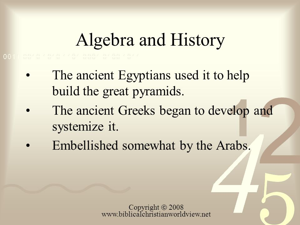 Algebra and History The ancient Egyptians used it to help build the great pyramids. The ancient Greeks began to develop and systemize it. Embellished