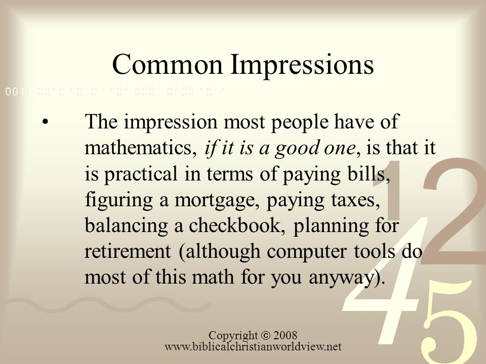 Common Impressions The impression most people have of mathematics, if it is a good one, is that it is practical in terms of paying bills, figuring a m