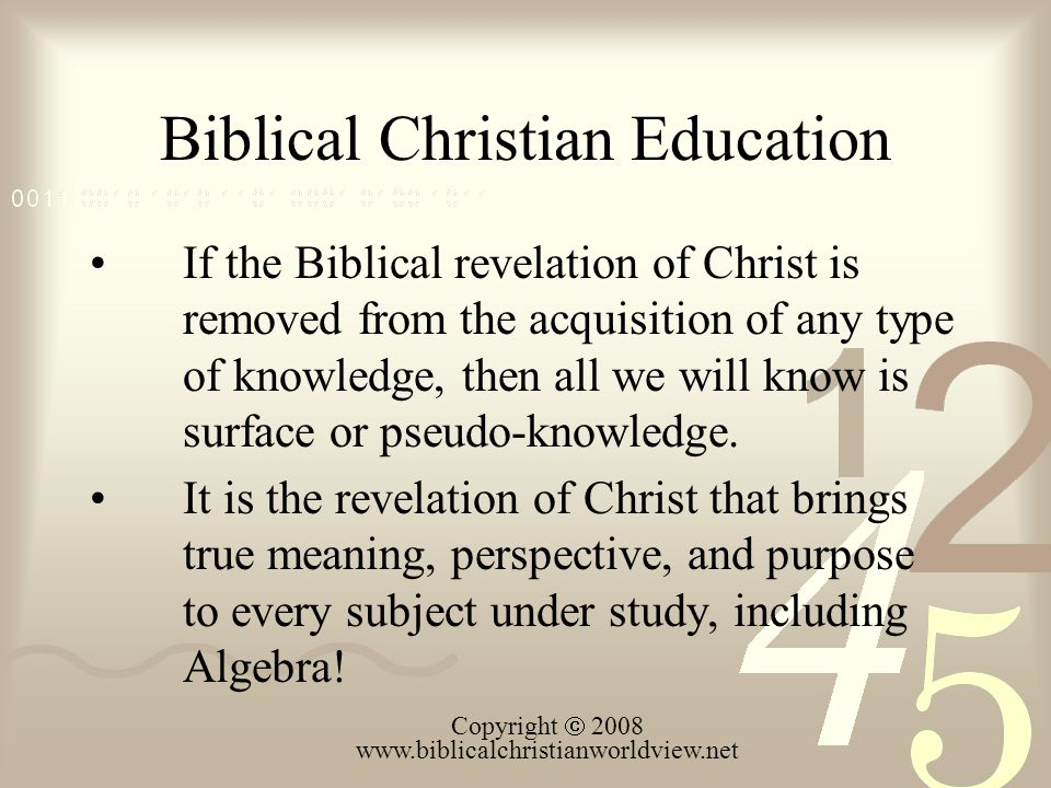 Biblical Christian Education If the Biblical revelation of Christ is removed from the acquisition of any type of knowledge, then all we will know is s