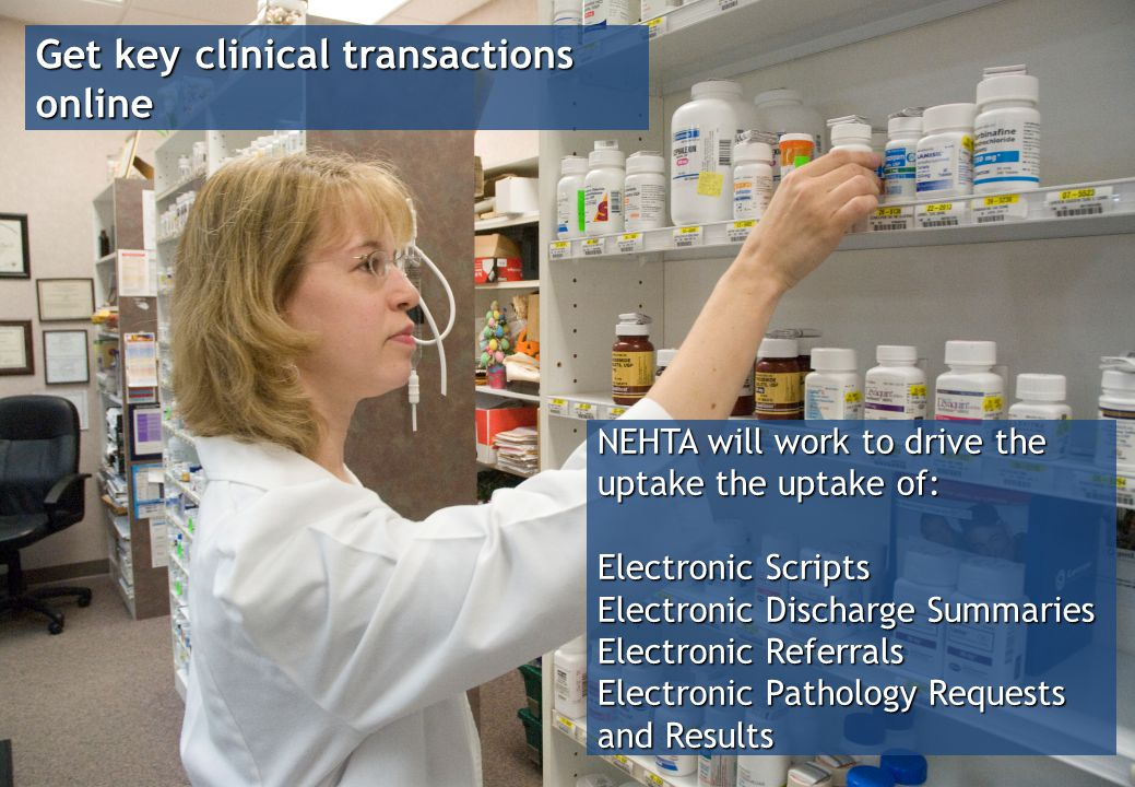 Get key clinical transactions online NEHTA will work to drive the uptake the uptake of: Electronic Scripts Electronic Discharge Summaries Electronic Referrals Electronic Pathology Requests and Results