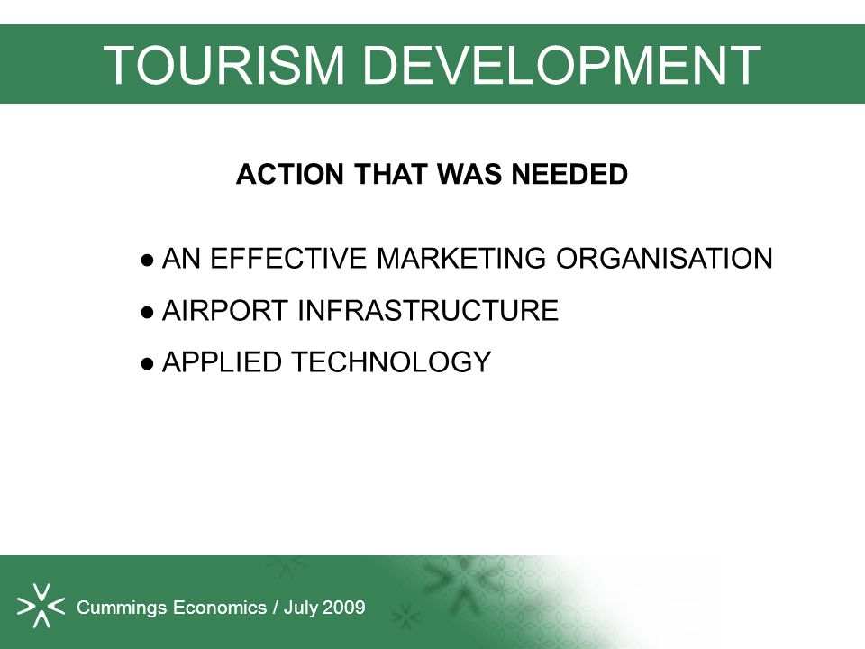 Cummings Economics / July 2009 TOURISM DEVELOPMENT ● AN EFFECTIVE MARKETING ORGANISATION ● AIRPORT INFRASTRUCTURE ● APPLIED TECHNOLOGY ACTION THAT WAS NEEDED