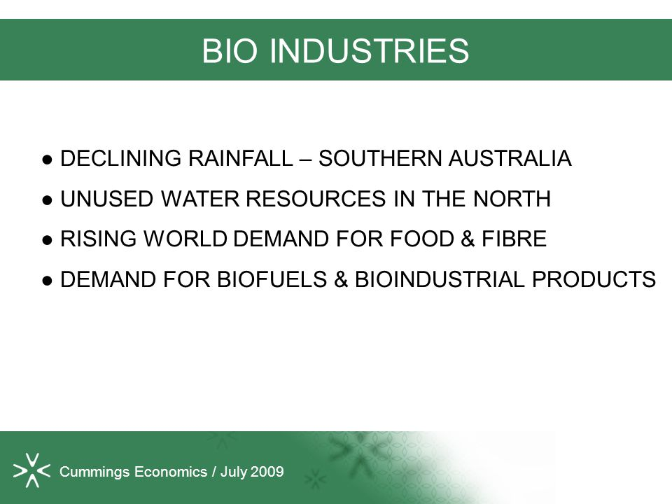 Cummings Economics / July 2009 BIO INDUSTRIES ● DECLINING RAINFALL – SOUTHERN AUSTRALIA ● UNUSED WATER RESOURCES IN THE NORTH ● RISING WORLD DEMAND FOR FOOD & FIBRE ● DEMAND FOR BIOFUELS & BIOINDUSTRIAL PRODUCTS