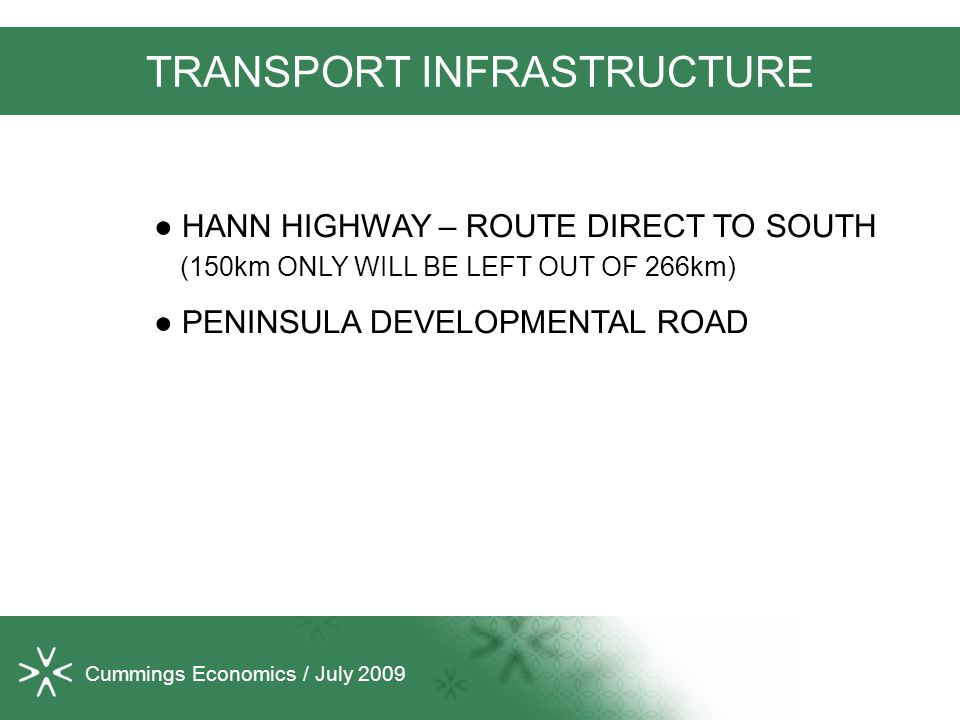Cummings Economics / July 2009 TRANSPORT INFRASTRUCTURE ● HANN HIGHWAY – ROUTE DIRECT TO SOUTH (150km ONLY WILL BE LEFT OUT OF 266km) ● PENINSULA DEVELOPMENTAL ROAD