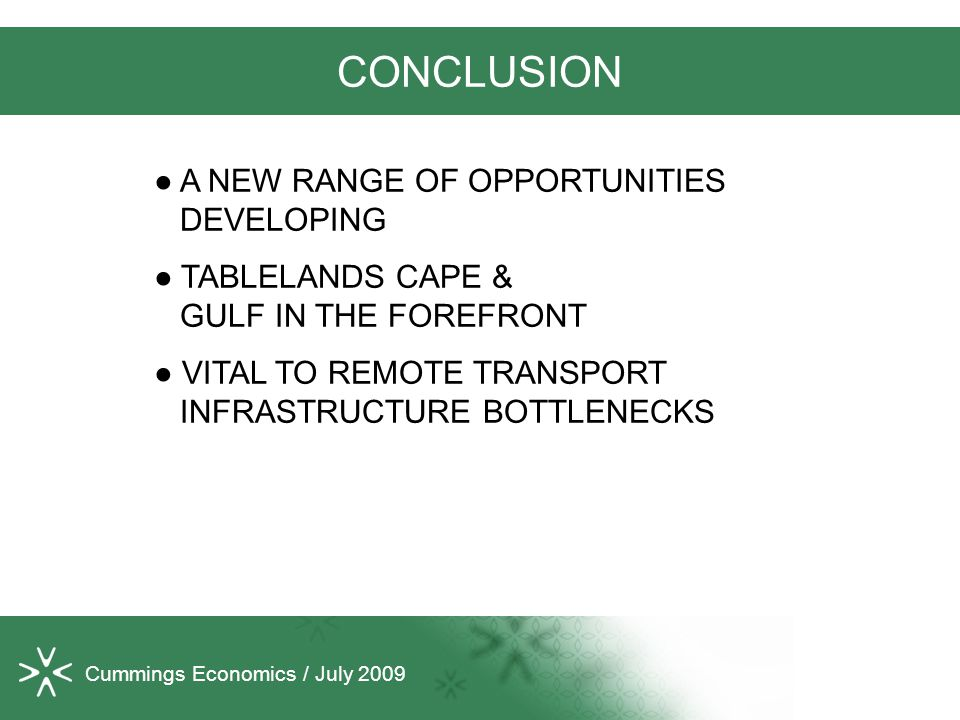Cummings Economics / July 2009 CONCLUSION ● A NEW RANGE OF OPPORTUNITIES DEVELOPING ● TABLELANDS CAPE & GULF IN THE FOREFRONT ● VITAL TO REMOTE TRANSPORT INFRASTRUCTURE BOTTLENECKS