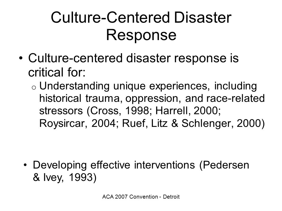 ACA 2007 Convention - Detroit Culture-Centered Disaster Response Culture-centered disaster response is critical for: o Understanding unique experiences, including historical trauma, oppression, and race-related stressors (Cross, 1998; Harrell, 2000; Roysircar, 2004; Ruef, Litz & Schlenger, 2000) Developing effective interventions (Pedersen & Ivey, 1993)