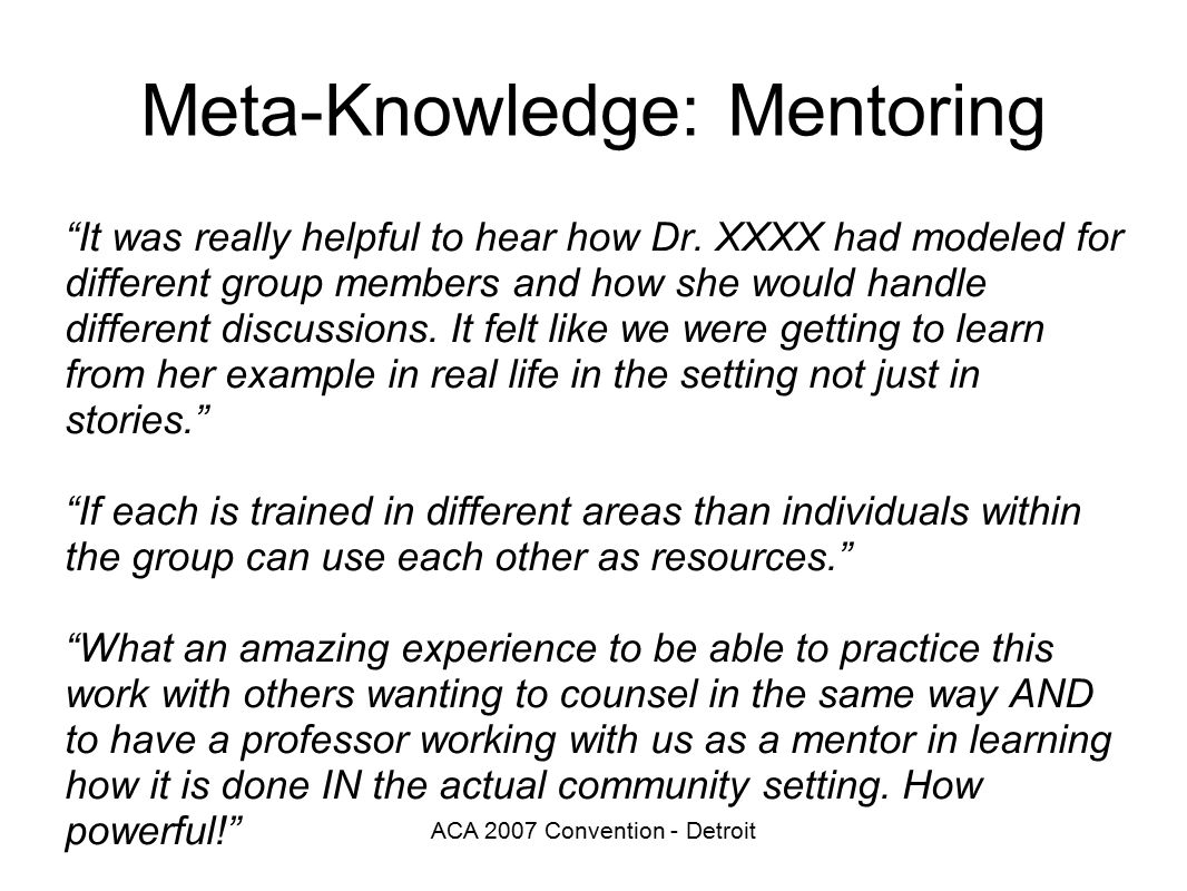 ACA 2007 Convention - Detroit Meta-Knowledge: Mentoring It was really helpful to hear how Dr.