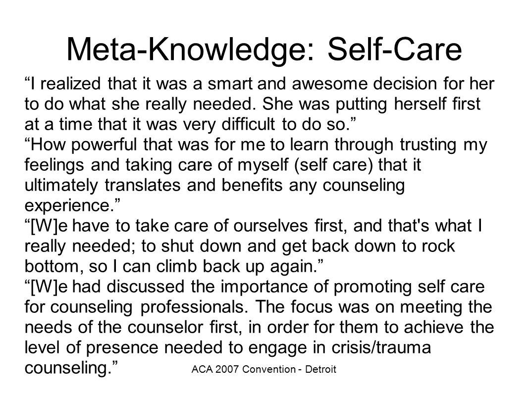 ACA 2007 Convention - Detroit Meta-Knowledge: Self-Care I realized that it was a smart and awesome decision for her to do what she really needed.