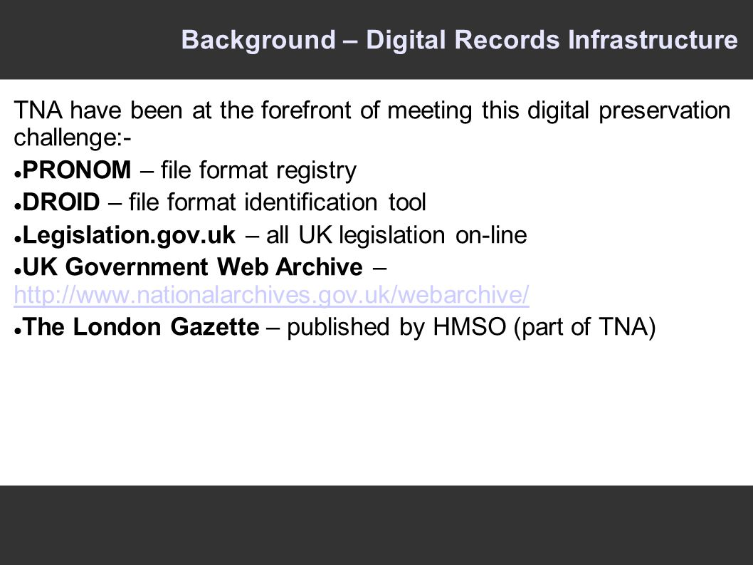 Background – Digital Records Infrastructure TNA have been at the forefront of meeting this digital preservation challenge:- PRONOM – file format registry DROID – file format identification tool Legislation.gov.uk – all UK legislation on-line UK Government Web Archive – http://www.nationalarchives.gov.uk/webarchive/ http://www.nationalarchives.gov.uk/webarchive/ The London Gazette – published by HMSO (part of TNA)
