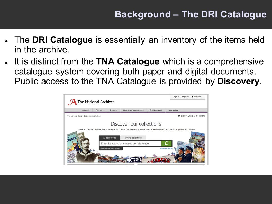 Background – The DRI Catalogue The DRI Catalogue is essentially an inventory of the items held in the archive.