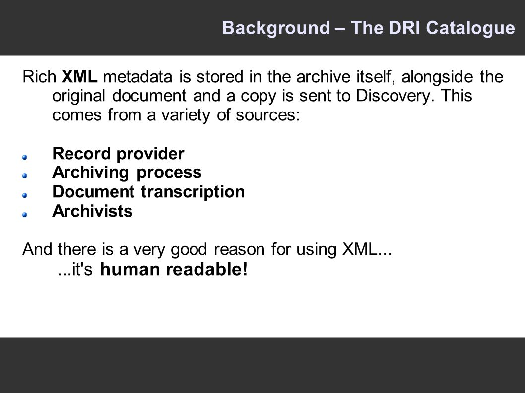 Background – The DRI Catalogue Rich XML metadata is stored in the archive itself, alongside the original document and a copy is sent to Discovery.
