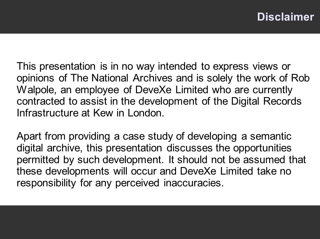Disclaimer This presentation is in no way intended to express views or opinions of The National Archives and is solely the work of Rob Walpole, an employee of DeveXe Limited who are currently contracted to assist in the development of the Digital Records Infrastructure at Kew in London.