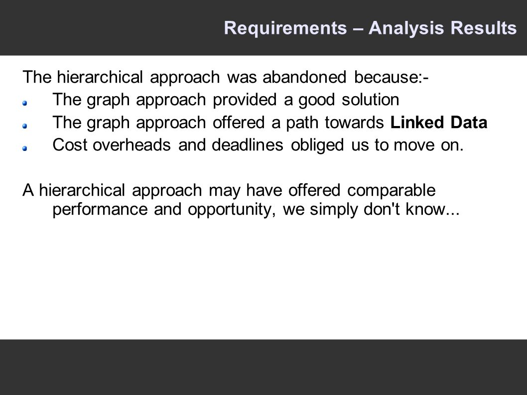 Requirements – Analysis Results The hierarchical approach was abandoned because:- The graph approach provided a good solution The graph approach offered a path towards Linked Data Cost overheads and deadlines obliged us to move on.