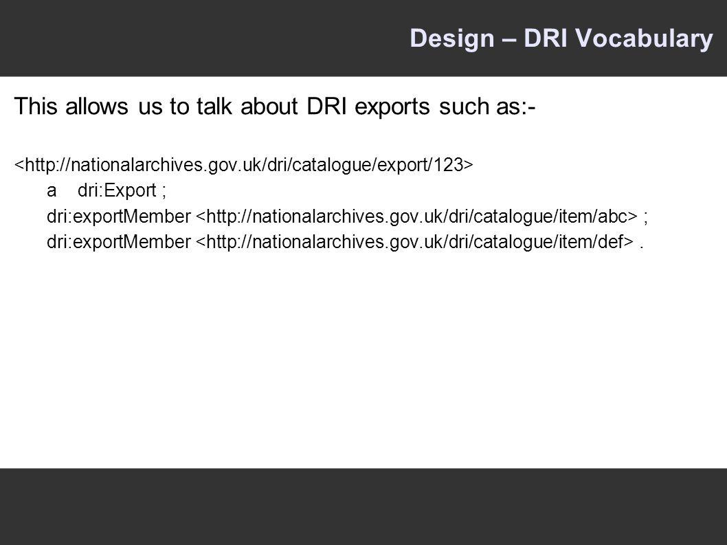 Design – DRI Vocabulary This allows us to talk about DRI exports such as:- adri:Export ; dri:exportMember ; dri:exportMember.