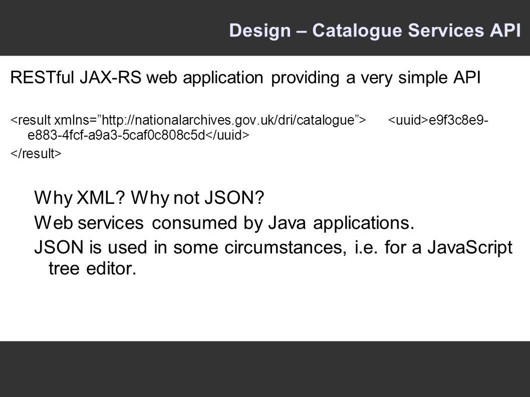 Design – Catalogue Services API RESTful JAX-RS web application providing a very simple API e9f3c8e9- e883-4fcf-a9a3-5caf0c808c5d Why XML.