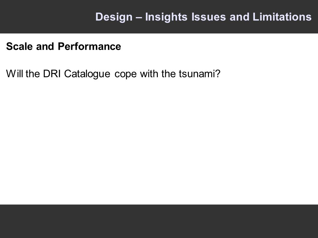 Design – Insights Issues and Limitations Scale and Performance Will the DRI Catalogue cope with the tsunami