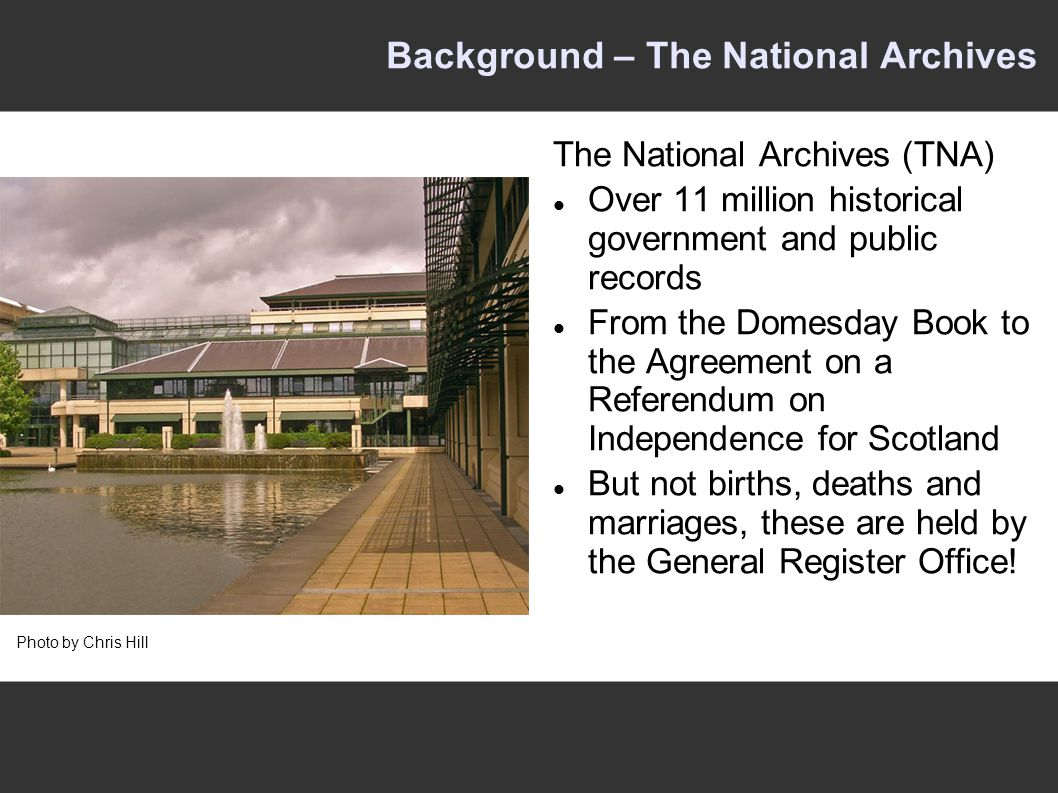 Background – The National Archives The National Archives (TNA) Over 11 million historical government and public records From the Domesday Book to the Agreement on a Referendum on Independence for Scotland But not births, deaths and marriages, these are held by the General Register Office.