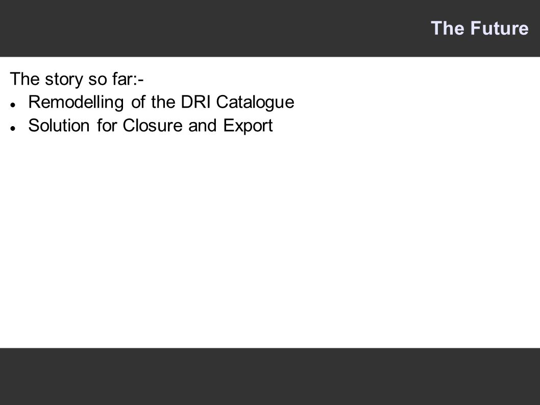 The story so far:- Remodelling of the DRI Catalogue Solution for Closure and Export