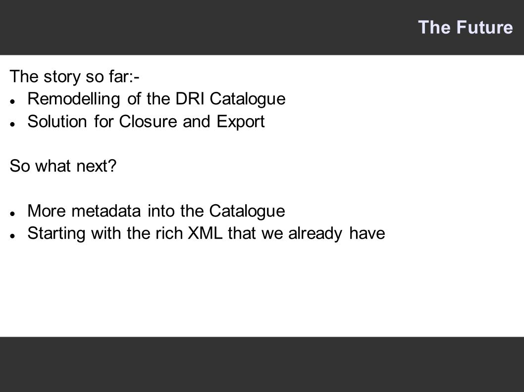 The Future The story so far:- Remodelling of the DRI Catalogue Solution for Closure and Export So what next.