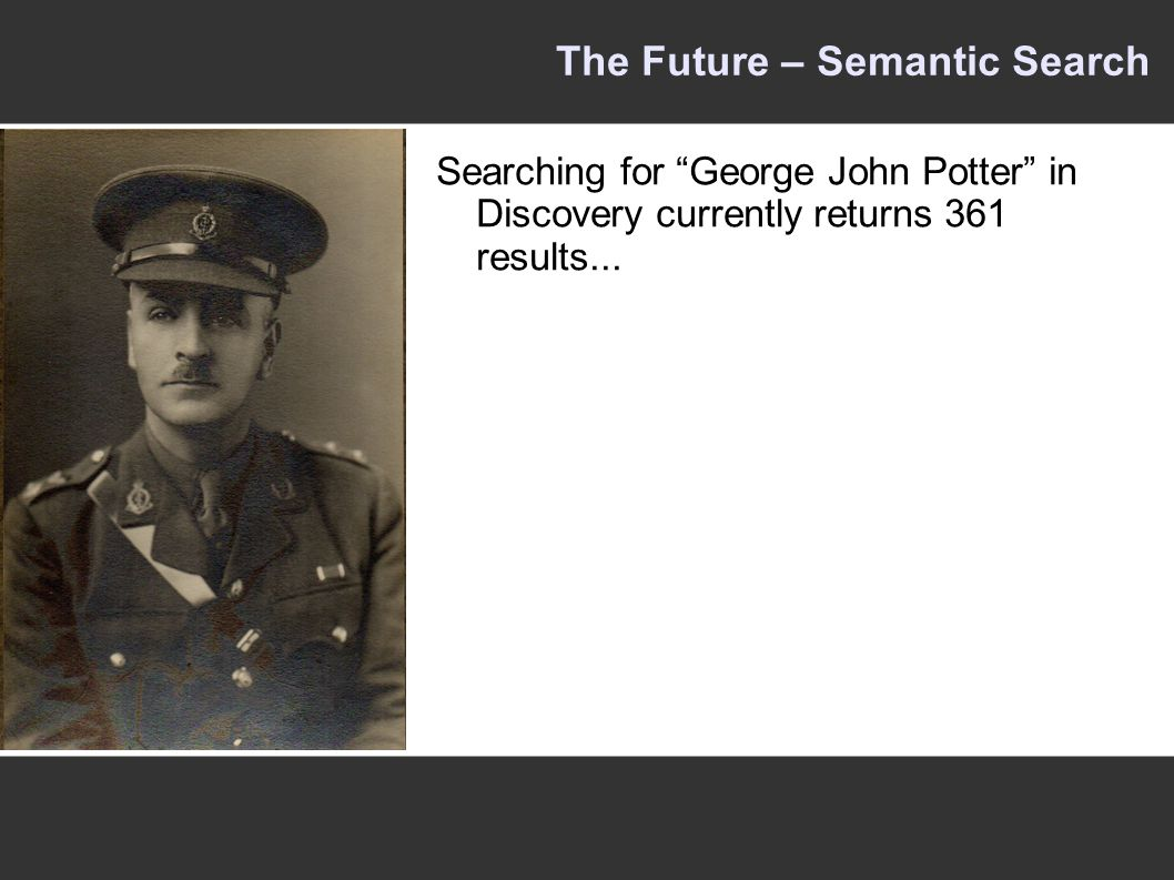 The Future – Semantic Search Searching for George John Potter in Discovery currently returns 361 results...