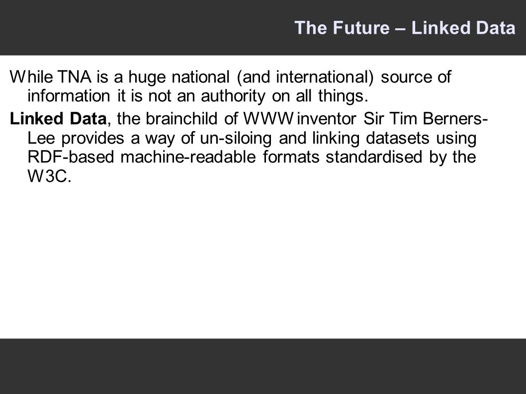 The Future – Linked Data While TNA is a huge national (and international) source of information it is not an authority on all things.