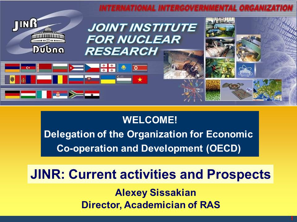 1 Alexey Sissakian Director, Academician of RAS JINR: Current activities and Prospects WELCOME! Delegation of the Organization for Economic Co-operati
