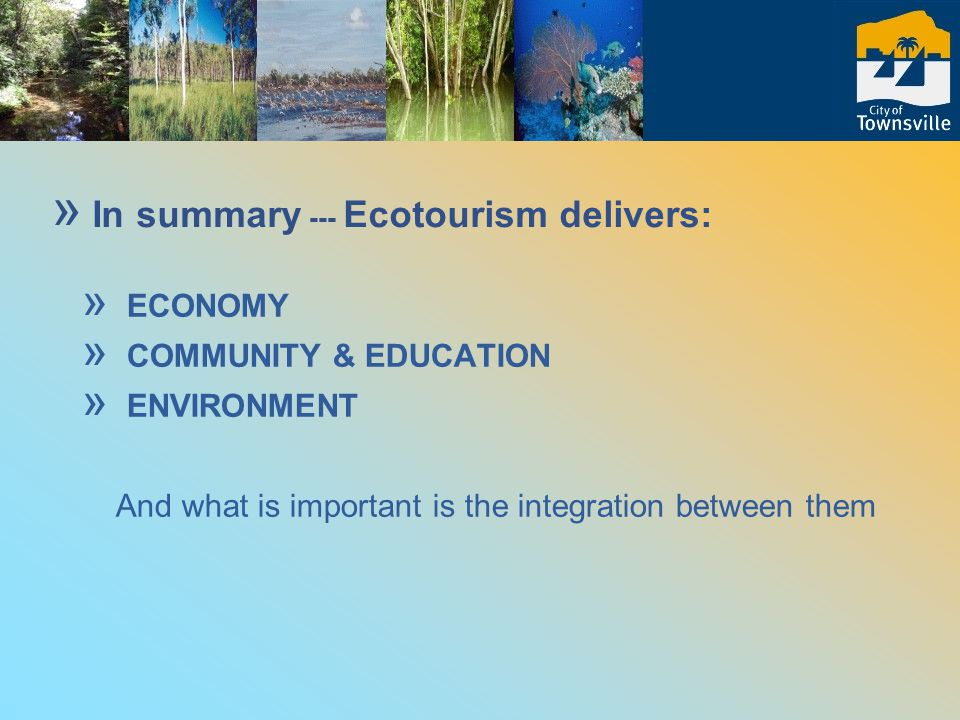 » ECONOMY » COMMUNITY & EDUCATION » ENVIRONMENT And what is important is the integration between them » In summary --- Ecotourism delivers:
