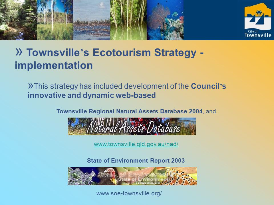 » Townsville ' s Ecotourism Strategy - implementation » This strategy has included development of the Council ' s innovative and dynamic web-based Townsville Regional Natural Assets Database 2004, and www.townsville.qld.gov.au/nad/ State of Environment Report 2003 www.soe-townsville.org/