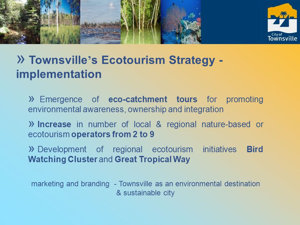 » Emergence of eco-catchment tours for promoting environmental awareness, ownership and integration » Increase in number of local & regional nature-based or ecotourism operators from 2 to 9 » Development of regional ecotourism initiatives Bird Watching Cluster and Great Tropical Way marketing and branding - Townsville as an environmental destination & sustainable city