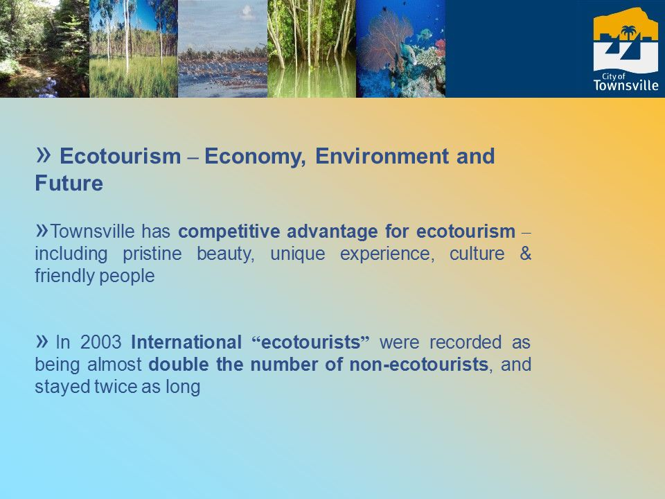 » Ecotourism – Economy, Environment and Future » Townsville has competitive advantage for ecotourism – including pristine beauty, unique experience, culture & friendly people » In 2003 International ecotourists were recorded as being almost double the number of non-ecotourists, and stayed twice as long