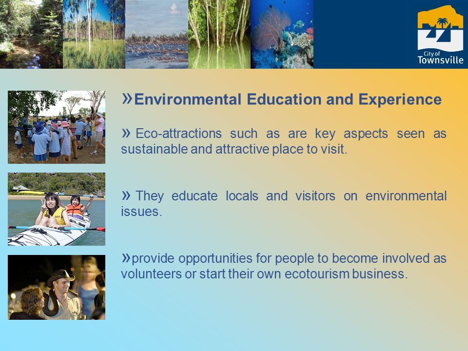 Key projects and outcomes include: » Ecotours to various Local Government areas in conjunction with Townsville Enterprise » Networking and sharing information on local eco-tourism initiatives; » Mapping of ecotourism attractions and potential sites and maps; » Producing web pages of ecotourism » 2006 – Urban Nature: Youth Ecotourism Forum, Student Art Jigsaw, and international video conference call » Townsville Ecotourism Networks