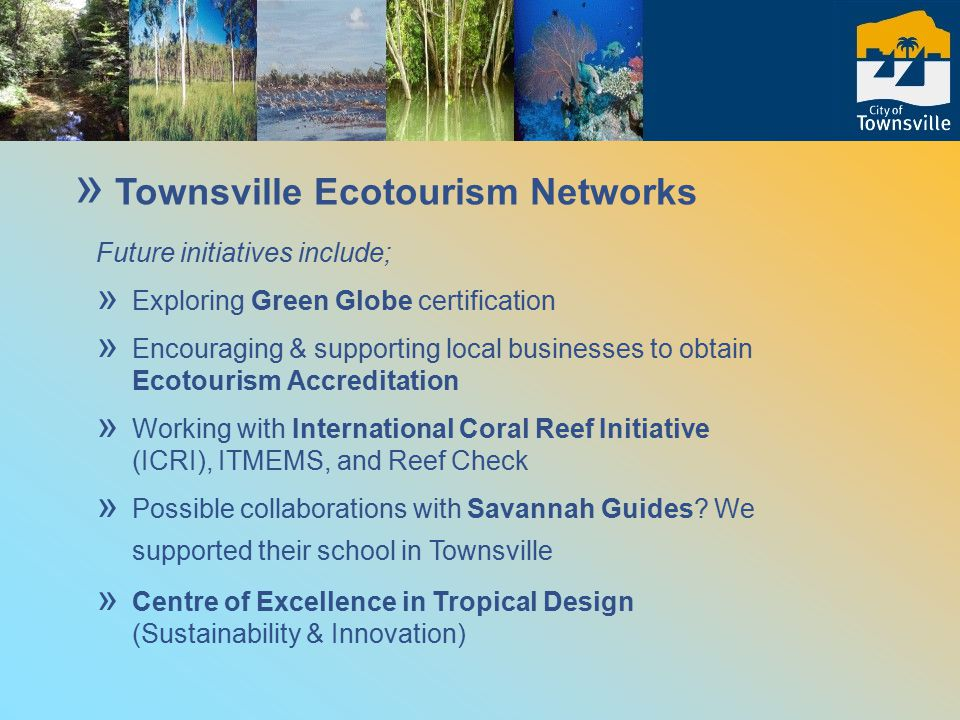 Ecotourism strategy ties in with the development of Townsville ' s: » Healthy City Plan » Sustainable Townsville Program » Reef Guardians Councils (GBRMPA) www.soe-townsville.org/sustainable/